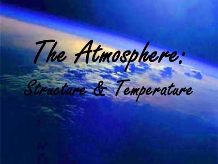 The Atmosphere: Structure & Temperature. Atmosphere Characteristics Weather is constantly changing, and it refers to the state of the atmosphere at any.
