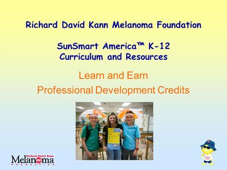 Richard David Kann Melanoma Foundation SunSmart America™ K-12 Curriculum and Resources Learn and Earn Professional Development Credits.