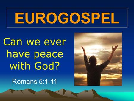 EUROGOSPEL Can we ever have peace with God? Romans 5:1-11.