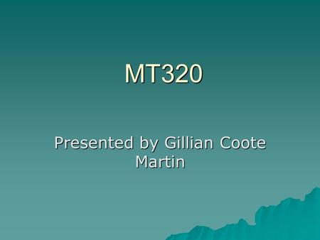 MT320 MT320 Presented by Gillian Coote Martin. Writing Research Papers  A major goal of this course is the development of effective Business research.