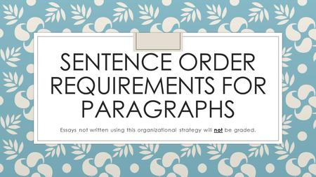 SENTENCE ORDER REQUIREMENTS FOR PARAGRAPHS Essays not written using this organizational strategy will not be graded.
