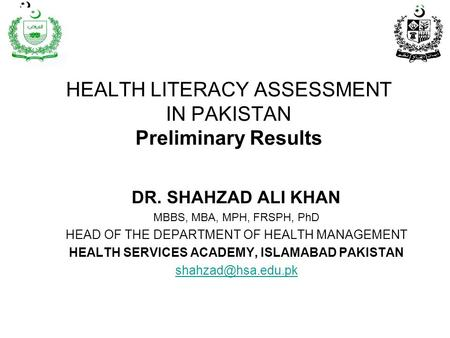 HEALTH LITERACY ASSESSMENT IN PAKISTAN Preliminary Results DR. SHAHZAD ALI KHAN MBBS, MBA, MPH, FRSPH, PhD HEAD OF THE DEPARTMENT OF HEALTH MANAGEMENT.