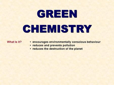 GREENCHEMISTRY What is it? encourages environmentally conscious behaviour reduces and prevents pollution reduces the destruction of the planet.