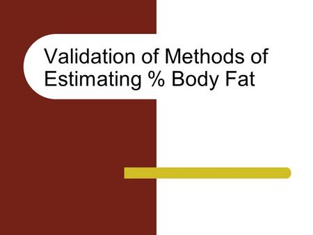 Validation of Methods of Estimating % Body Fat. How do you validate these techniques? There can be no direct validation – Measure subjects with technique.