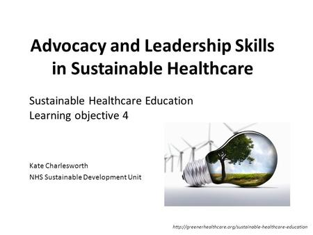 Advocacy and Leadership Skills in Sustainable Healthcare Kate Charlesworth NHS Sustainable Development Unit Sustainable Healthcare Education Learning objective.