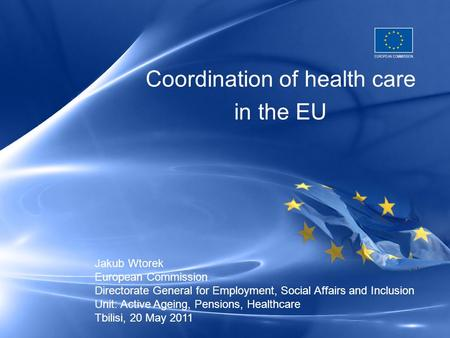 Coordination of health care in the EU Jakub Wtorek European Commission Directorate General for Employment, Social Affairs and Inclusion Unit: Active Ageing,