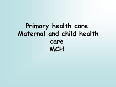 Primary health care Maternal and child health care MCH.