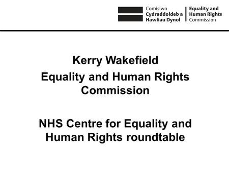 Kerry Wakefield Equality and Human Rights Commission NHS Centre for Equality and Human Rights roundtable.