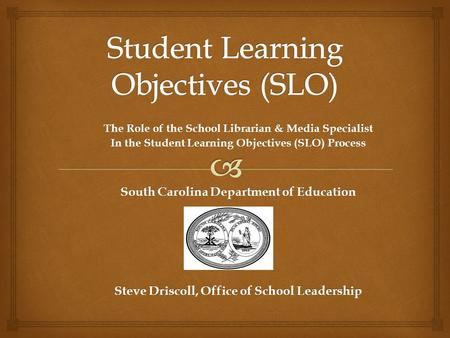 The Role of the School Librarian & Media Specialist In the Student Learning Objectives (SLO) Process South Carolina Department of Education Steve Driscoll,