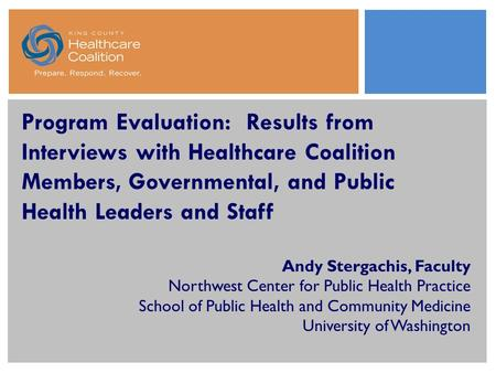Program Evaluation: Results from Interviews with Healthcare Coalition Members, Governmental, and Public Health Leaders and Staff Andy Stergachis, Faculty.