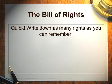 The Bill of Rights Quick! Write down as many rights as you can remember!