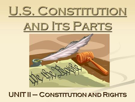 U.S. Constitution and Its Parts UNIT II – Constitution and Rights.