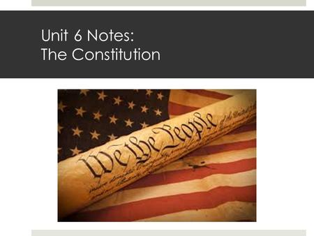 Unit 6 Notes: The Constitution. Unit 6 Learning Goals: