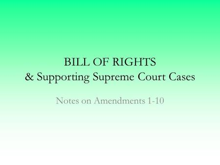 BILL OF RIGHTS & Supporting Supreme Court Cases Notes on Amendments 1-10.