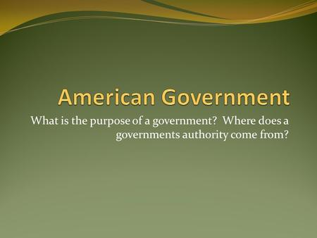 What is the purpose of a government? Where does a governments authority come from?