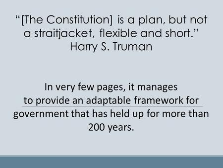 """[The Constitution] is a plan, but not a straitjacket, flexible and short."" Harry S. Truman In very few pages, it manages to provide an adaptable framework."