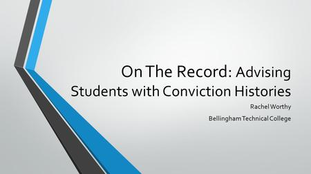 On The Record: Advising Students with Conviction Histories Rachel Worthy Bellingham Technical College.
