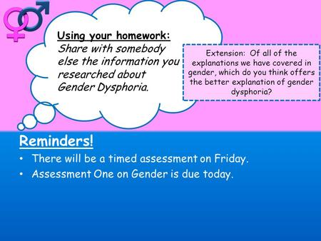 Reminders! There will be a timed assessment on Friday. Assessment One on Gender is due today. Using your homework: Share with somebody else the information.