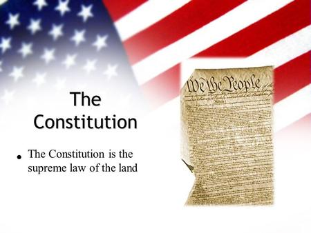 The Constitution The Constitution is the supreme law of the land.