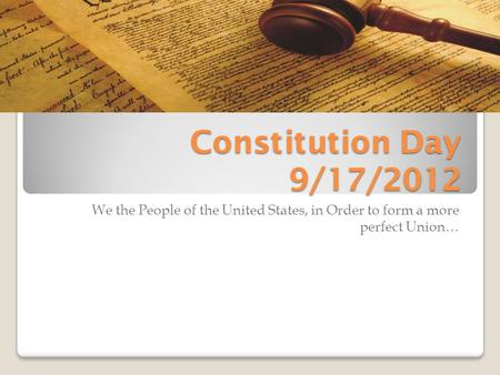 Constitution Day 9/17/2012 We the People of the United States, in Order to form a more perfect Union…