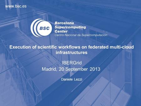 Www.bsc.es Daniele Lezzi Execution of scientific workflows on federated multi-cloud infrastructures IBERGrid Madrid, 20 September 2013.