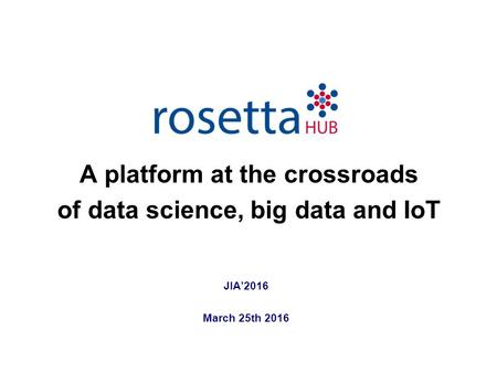 JIA'2016 March 25th 2016 A platform at the crossroads of data science, big data and IoT.