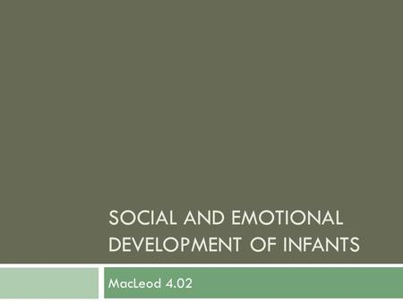 SOCIAL AND EMOTIONAL DEVELOPMENT OF INFANTS MacLeod 4.02.