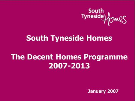 South Tyneside Homes The Decent Homes Programme 2007-2013 January 2007.