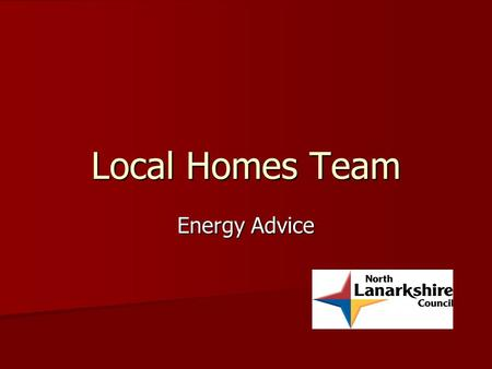 Local Homes Team Energy Advice. Local Homes Team We can survey all properties in North Lanarkshire We can survey all properties in North Lanarkshire Council.