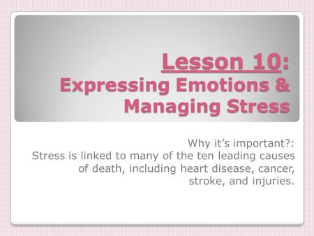 Lesson 10: Expressing Emotions & Managing Stress Why it's important?: Stress is linked to many of the ten leading causes of death, including heart disease,