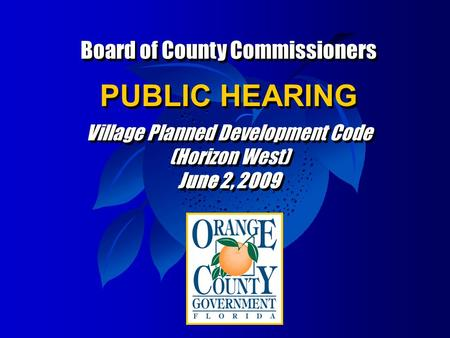 Board of County Commissioners PUBLIC HEARING Village Planned Development Code (Horizon West) June 2, 2009 Board of County Commissioners PUBLIC HEARING.