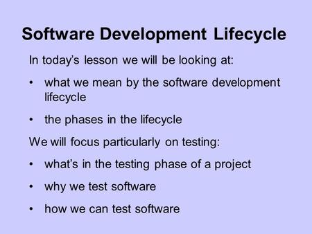 In today's lesson we will be looking at: what we mean by the software development lifecycle the phases in the lifecycle We will focus particularly on testing: