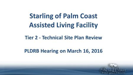 Starling of Palm Coast Assisted Living Facility Tier 2 - Technical Site Plan Review PLDRB Hearing on March 16, 2016.