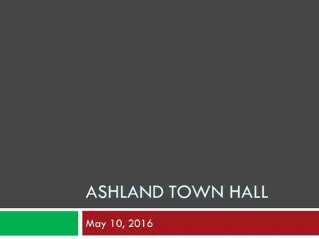 ASHLAND TOWN HALL May 10, 2016. Ashland Town Hall  Dedicated April 12, 1955  Plan for the next 50+ years  Strategic Plan:  Initiative 2.1.10 – Develop.