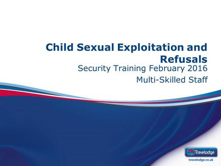 Child Sexual Exploitation and Refusals Security Training February 2016 Multi-Skilled Staff.