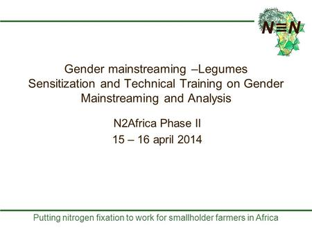 Putting nitrogen fixation to work for smallholder farmers in Africa Gender mainstreaming –Legumes Sensitization and Technical Training on Gender Mainstreaming.