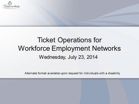 Ticket Operations for Workforce Employment Networks Wednesday, July 23, 2014 Alternate format available upon request for individuals with a disability.