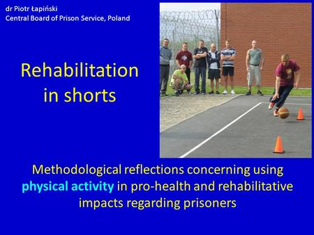 Rehabilitation in shorts Methodological reflections concerning using physical activity in pro-health and rehabilitative impacts regarding prisoners dr.