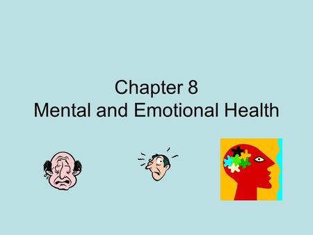 Chapter 8 Mental and Emotional Health. Mental Health Positive outlook Being comfortable with others Allow others to get close to you OK to feel shy and.