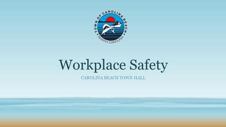 Workplace Safety CAROLINA BEACH TOWN HALL. WORKPLACE SAFETY TOWN OF CAROLINA BEACH In early 2014 Carolina Beach conducted a Readiness Survey for the Town.