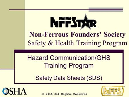 Non-Ferrous Founders' Society Safety & Health Training Program Hazard Communication/GHS Training Program Safety Data Sheets (SDS) © 2015 All Rights Reserved.