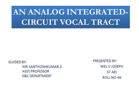 AN ANALOG INTEGRATED- CIRCUIT VOCAL TRACT PRESENTED BY: NIEL V JOSEPH S7 AEI ROLL NO-46 GUIDED BY: MR.SANTHOSHKUMAR.S ASST.PROFESSOR E&C DEPARTMENT.