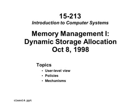 Memory Management I: Dynamic Storage Allocation Oct 8, 1998 Topics User-level view Policies Mechanisms class14.ppt 15-213 Introduction to Computer Systems.