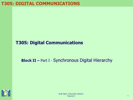 T305: DIGITAL COMMUNICATIONS Arab Open University-Lebanon Tutorial 51 T305: Digital Communications Block II – Part I - Synchronous Digital Hierarchy.