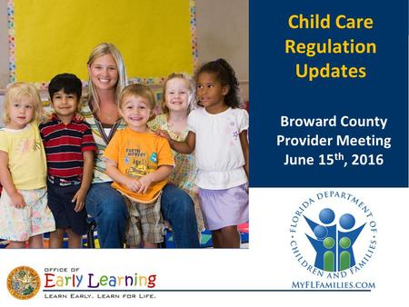 CCDF Reauthorization Child Care Regulation Updates Broward County Provider Meeting June 15 th, 2016.