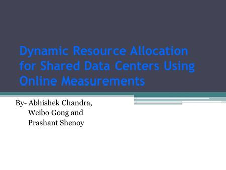 Dynamic Resource Allocation for Shared Data Centers Using Online Measurements By- Abhishek Chandra, Weibo Gong and Prashant Shenoy.