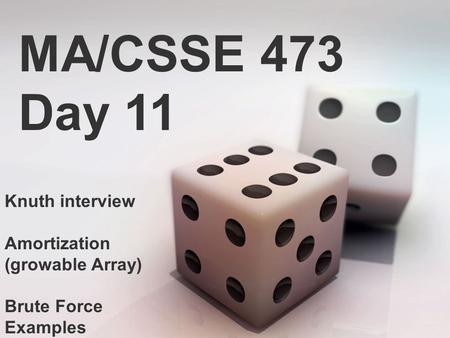 MA/CSSE 473 Day 11 Knuth interview Amortization (growable Array) Brute Force Examples.