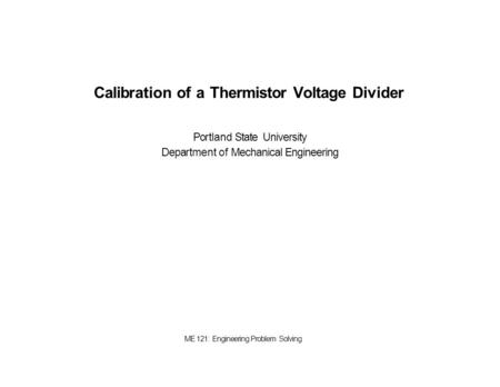 Calibration of a Thermistor Voltage Divider Portland State University Department of Mechanical Engineering ME 121: Engineering Problem Solving.