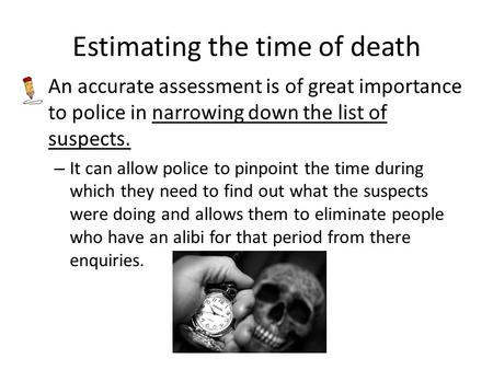 Estimating the time of death An accurate assessment is of great importance to police in narrowing down the list of suspects. – It can allow police to pinpoint.