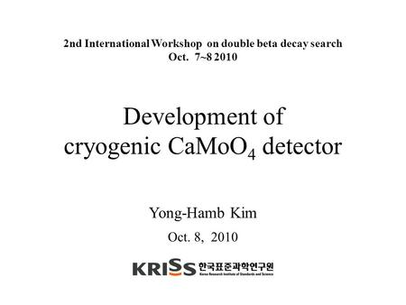 Yong-Hamb Kim Development of cryogenic CaMoO 4 detector 2nd International Workshop on double beta decay search Oct. 7~8 2010 Oct. 8, 2010.
